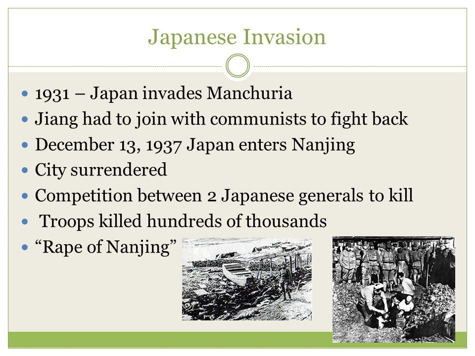 Japanese Invasion 1931 – Japan invades Manchuria Jiang had to join with communists to fight back December 13, 1937 Japan enters Nanjing City surrendered Competition between 2 Japanese generals to kill Troops killed hundreds of thousands Rape of Nanjing