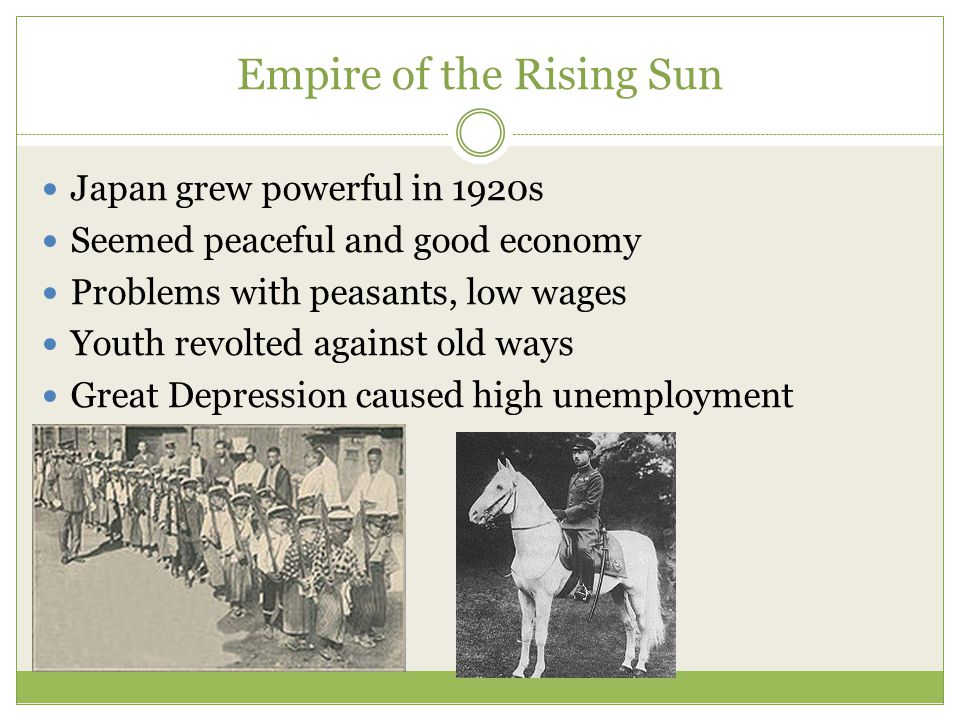 Empire of the Rising Sun Japan grew powerful in 1920s Seemed peaceful and good economy Problems with peasants, low wages Youth revolted against old ways Great Depression caused high unemployment