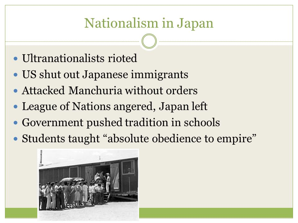 Nationalism in Japan Ultranationalists rioted US shut out Japanese immigrants Attacked Manchuria without orders League of Nations angered, Japan left Government pushed tradition in schools Students taught absolute obedience to empire