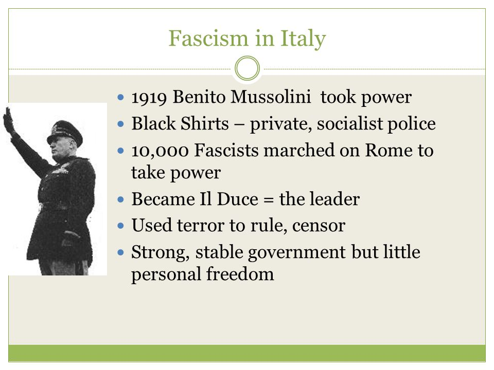 Fascism in Italy 1919 Benito Mussolini took power Black Shirts – private, socialist police 10,000 Fascists marched on Rome to take power Became Il Duce = the leader Used terror to rule, censor Strong, stable government but little personal freedom