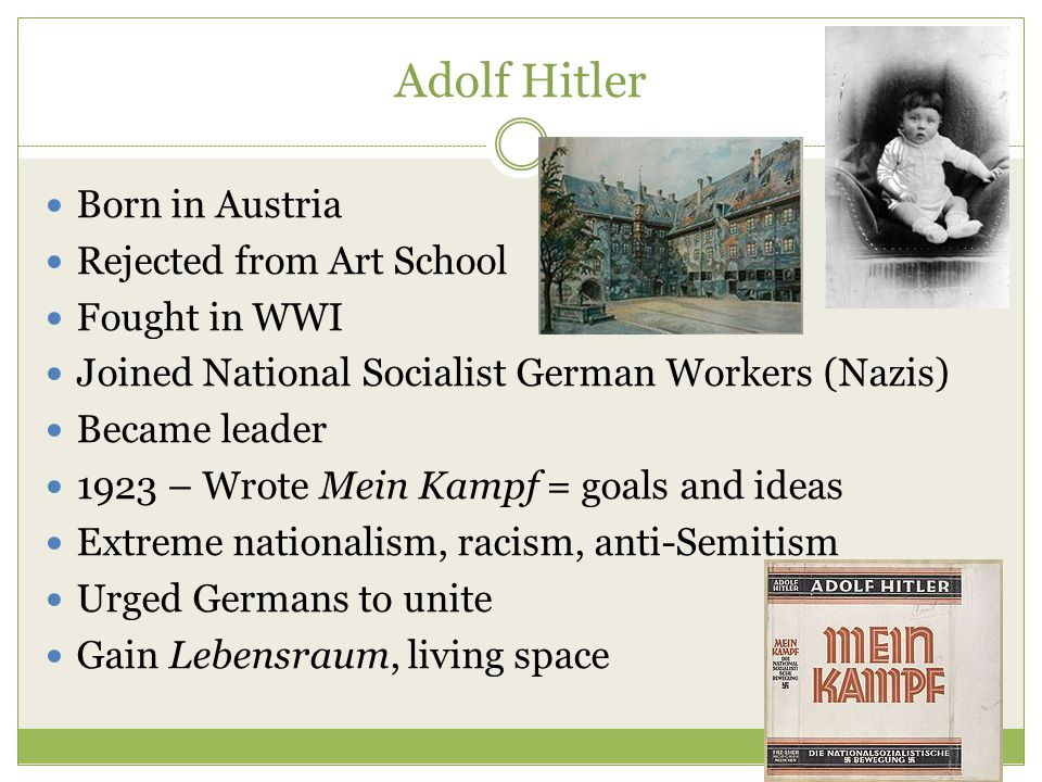 Adolf Hitler Born in Austria Rejected from Art School Fought in WWI Joined National Socialist German Workers (Nazis) Became leader 1923 – Wrote Mein Kampf = goals and ideas Extreme nationalism, racism, anti-Semitism Urged Germans to unite Gain Lebensraum, living space