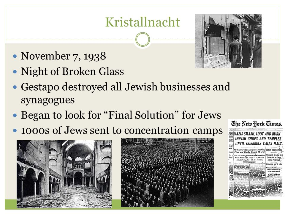 Kristallnacht November 7, 1938 Night of Broken Glass Gestapo destroyed all Jewish businesses and synagogues Began to look for Final Solution for Jews 1000s of Jews sent to concentration camps