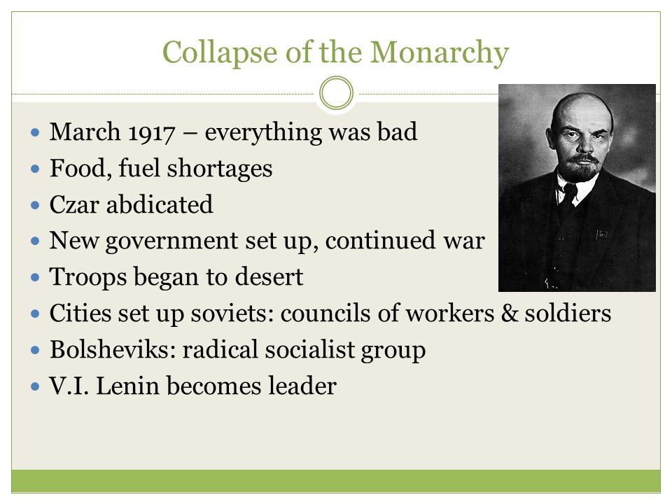 Collapse of the Monarchy March 1917 – everything was bad Food, fuel shortages Czar abdicated New government set up, continued war Troops began to desert Cities set up soviets: councils of workers & soldiers Bolsheviks: radical socialist group V.I.