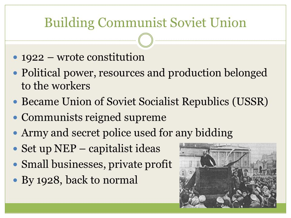 Building Communist Soviet Union 1922 – wrote constitution Political power, resources and production belonged to the workers Became Union of Soviet Socialist Republics (USSR) Communists reigned supreme Army and secret police used for any bidding Set up NEP – capitalist ideas Small businesses, private profit By 1928, back to normal