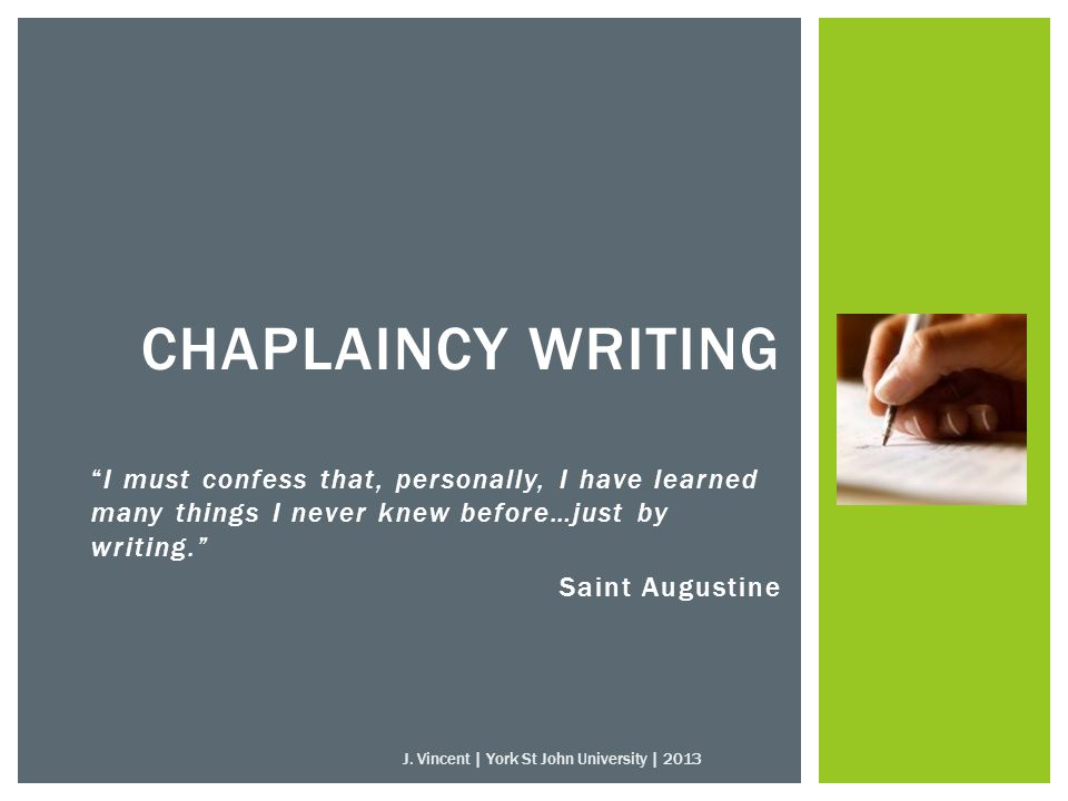 I must confess that, personally, I have learned many things I never knew before…just by writing. Saint Augustine CHAPLAINCY WRITING J.