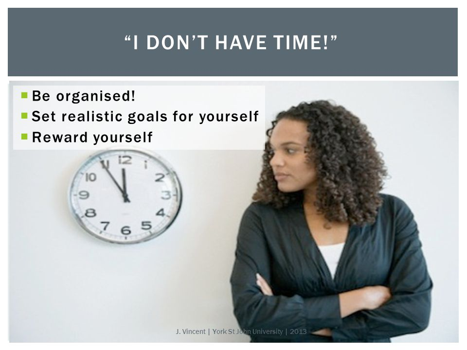  Be organised.  Set realistic goals for yourself  Reward yourself I DON'T HAVE TIME! J.