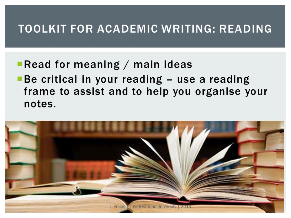 Read for meaning / main ideas  Be critical in your reading – use a reading frame to assist and to help you organise your notes.