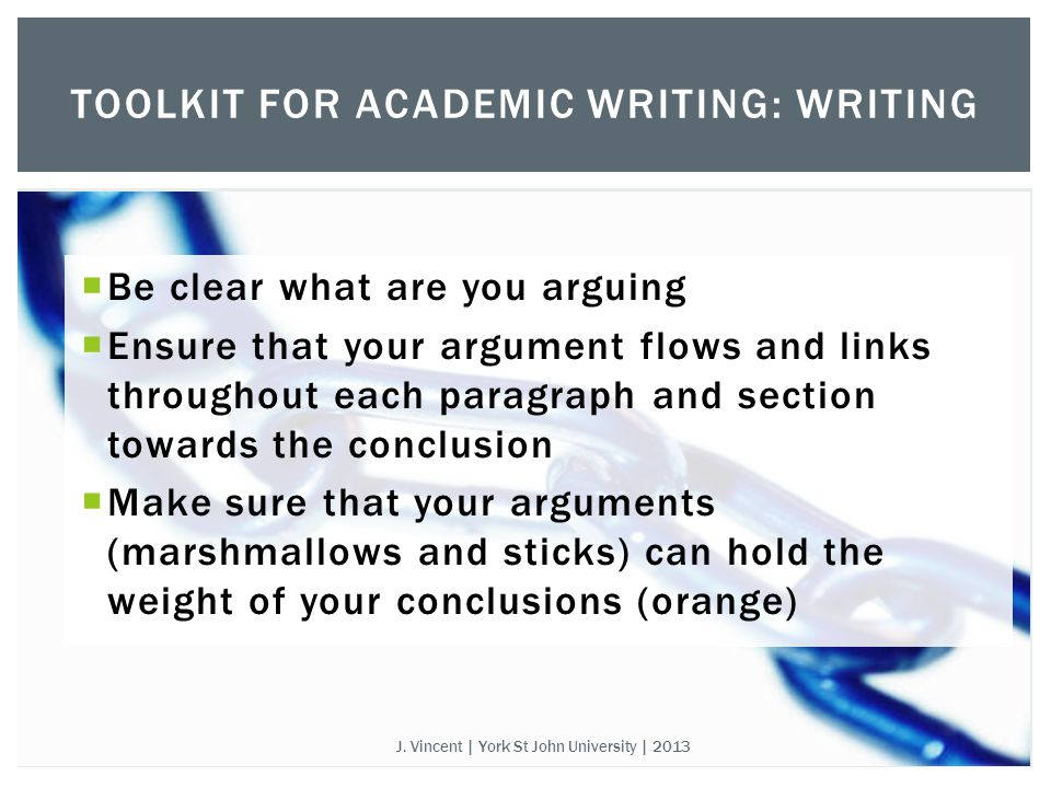  Be clear what are you arguing  Ensure that your argument flows and links throughout each paragraph and section towards the conclusion  Make sure that your arguments (marshmallows and sticks) can hold the weight of your conclusions (orange) TOOLKIT FOR ACADEMIC WRITING: WRITING J.