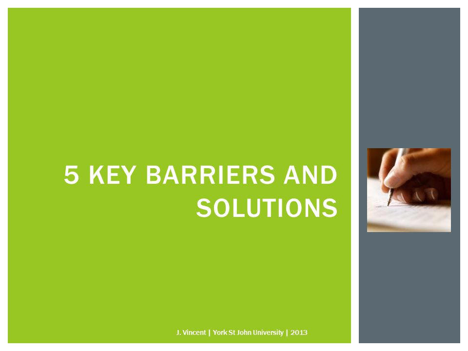 5 KEY BARRIERS AND SOLUTIONS J. Vincent | York St John University | 2013