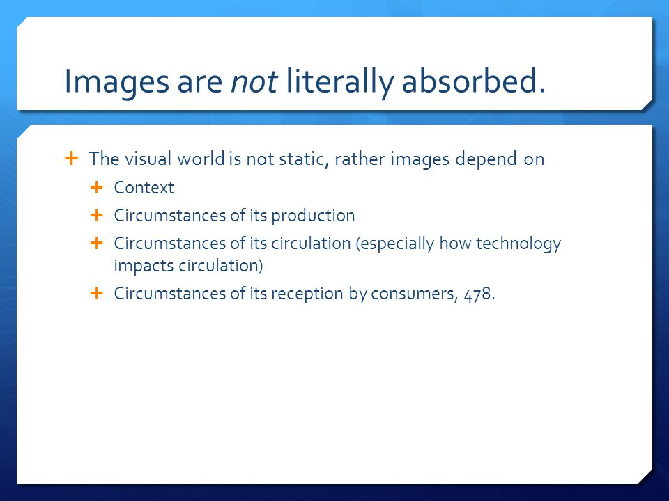 Images are not literally absorbed.  The visual world is not static, rather images depend on  Context  Circumstances of its production  Circumstanc
