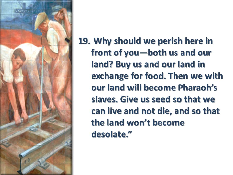 19. Why should we perish here in front of you—both us and our land.