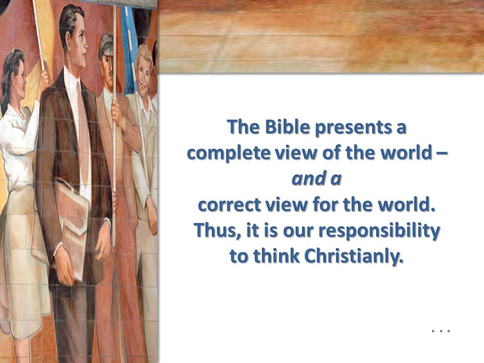 The Bible presents a complete view of the world – and a correct view for the world.
