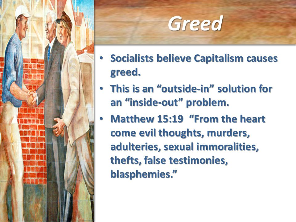 Greed Socialists believe Capitalism causes greed. Socialists believe Capitalism causes greed.