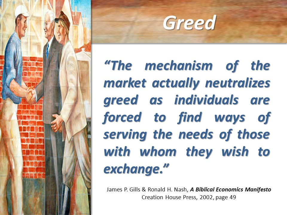 Greed The mechanism of the market actually neutralizes greed as individuals are forced to find ways of serving the needs of those with whom they wish to exchange. James P.