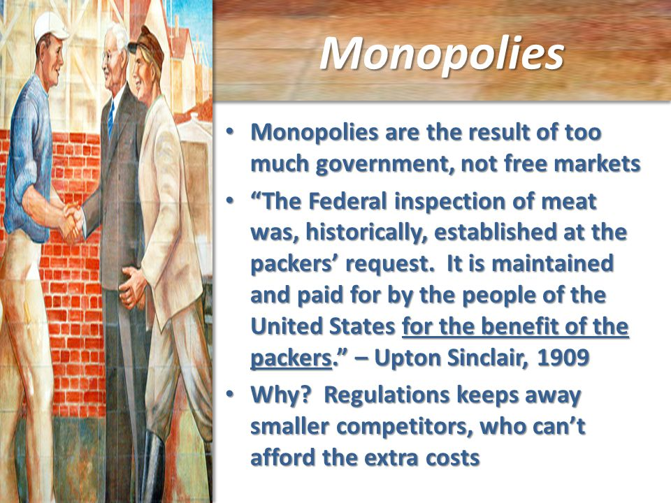 Monopolies Monopolies are the result of too much government, not free markets Monopolies are the result of too much government, not free markets The Federal inspection of meat was, historically, established at the packers' request.