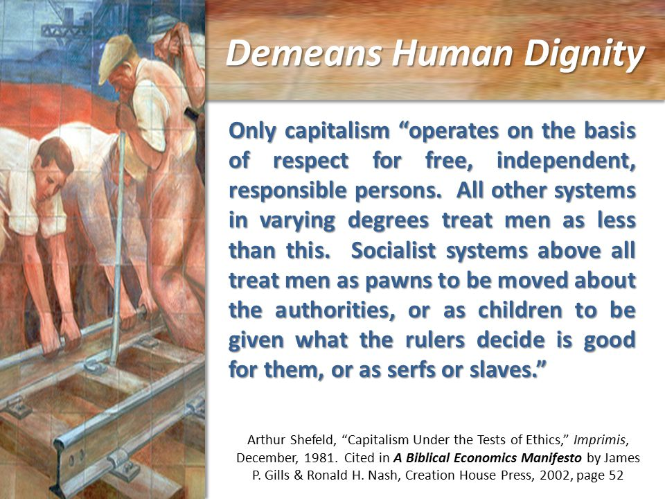 Demeans Human Dignity Only capitalism operates on the basis of respect for free, independent, responsible persons.