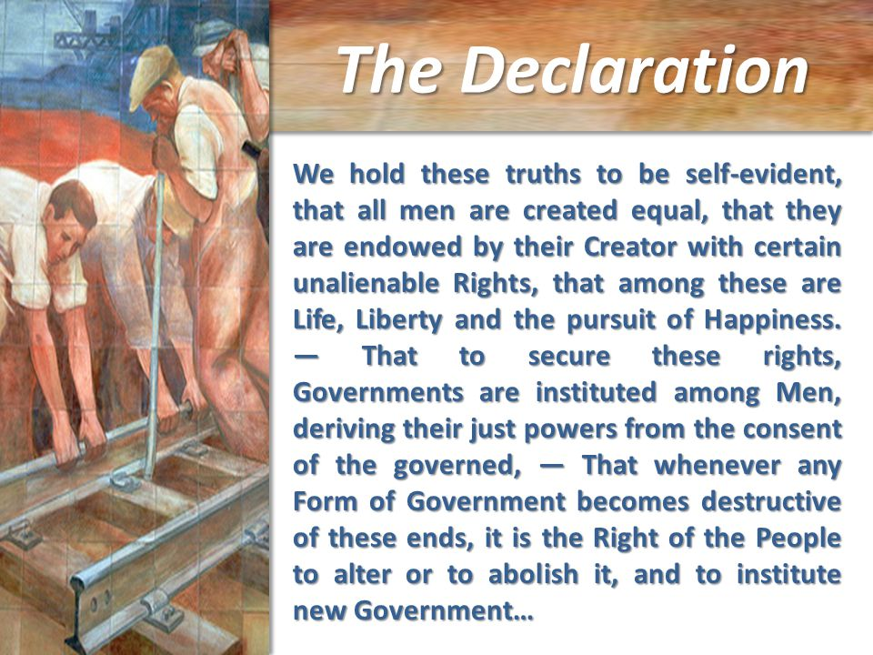 The Declaration We hold these truths to be self-evident, that all men are created equal, that they are endowed by their Creator with certain unalienable Rights, that among these are Life, Liberty and the pursuit of Happiness.