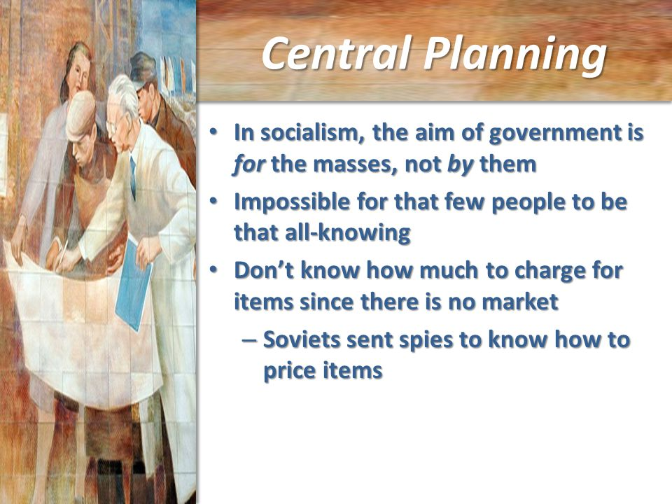 Central Planning In socialism, the aim of government is for the masses, not by them In socialism, the aim of government is for the masses, not by them Impossible for that few people to be that all-knowing Impossible for that few people to be that all-knowing Don't know how much to charge for items since there is no market Don't know how much to charge for items since there is no market – Soviets sent spies to know how to price items
