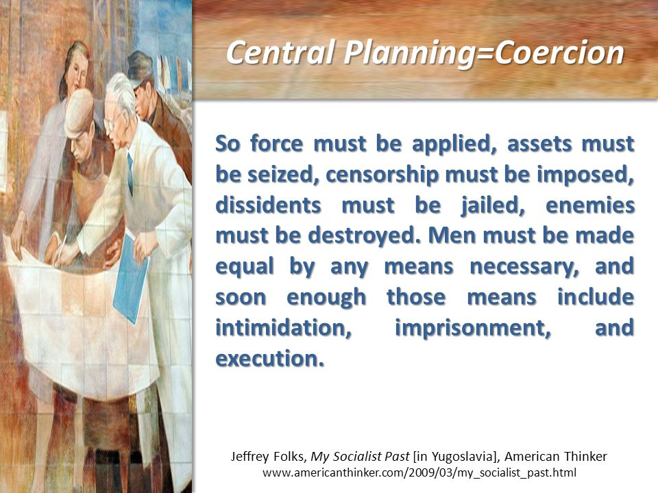 Central Planning=Coercion Jeffrey Folks, My Socialist Past [in Yugoslavia], American Thinker www.americanthinker.com/2009/03/my_socialist_past.html So force must be applied, assets must be seized, censorship must be imposed, dissidents must be jailed, enemies must be destroyed.