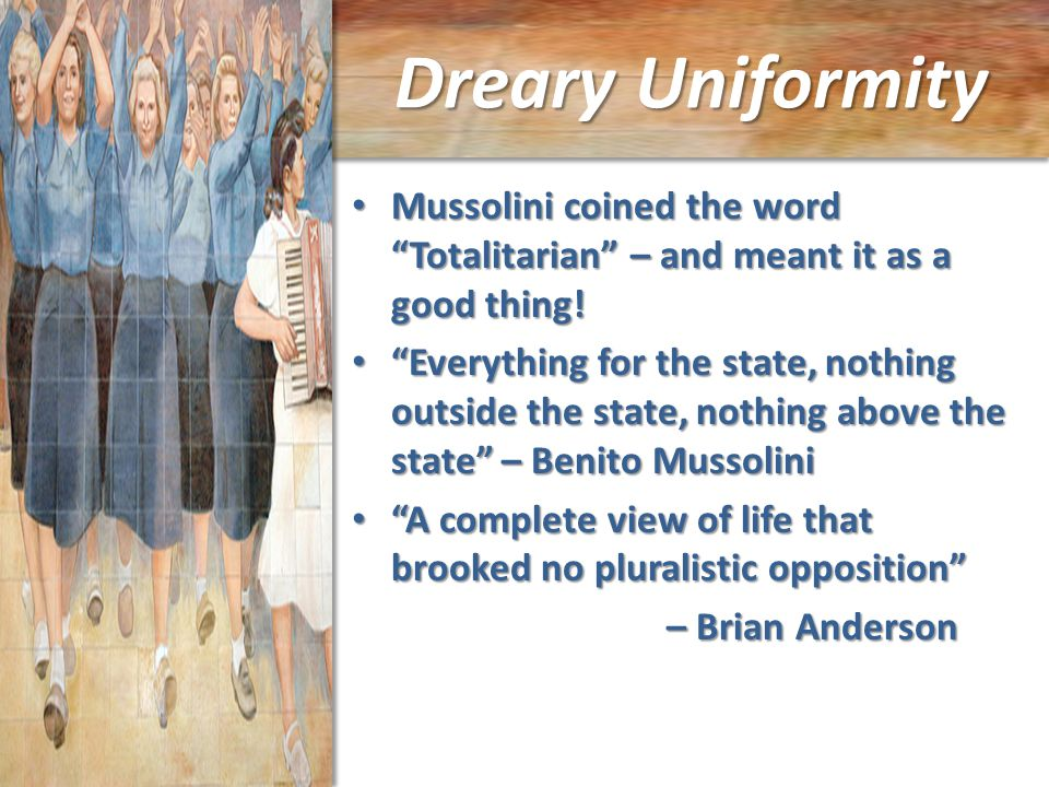 Dreary Uniformity Mussolini coined the word Totalitarian – and meant it as a good thing.