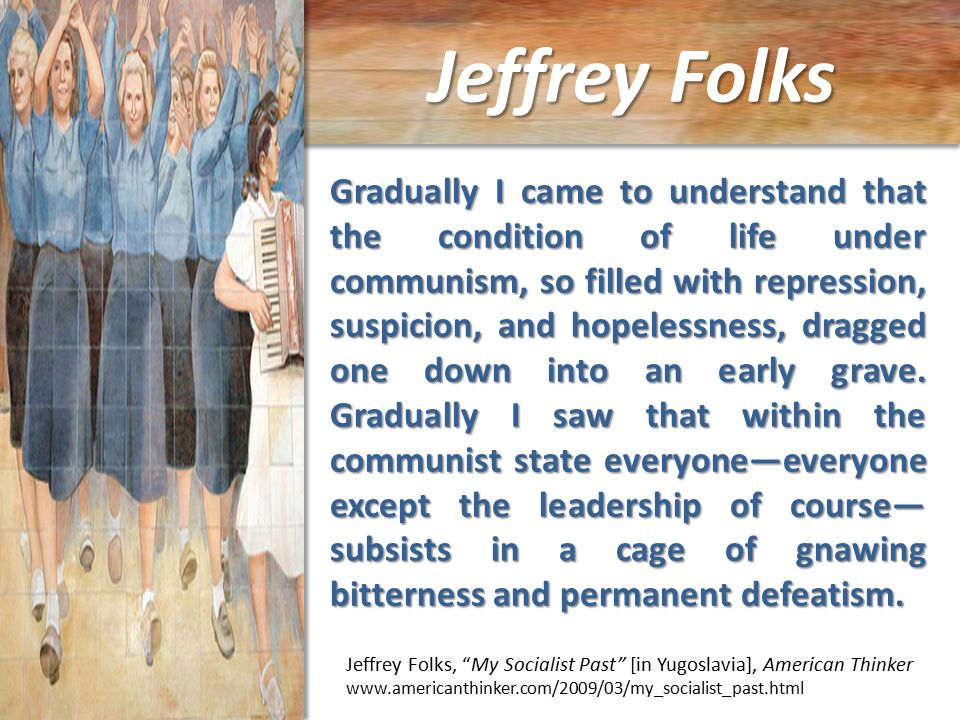 Jeffrey Folks Jeffrey Folks, My Socialist Past [in Yugoslavia], American Thinker www.americanthinker.com/2009/03/my_socialist_past.html Gradually I came to understand that the condition of life under communism, so filled with repression, suspicion, and hopelessness, dragged one down into an early grave.