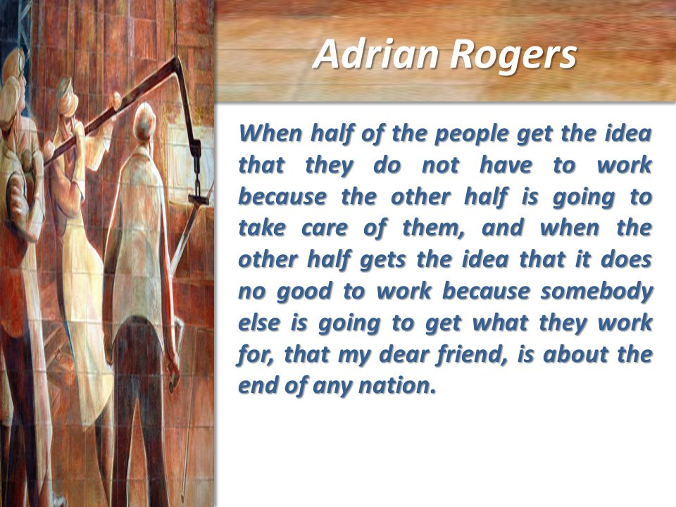 Adrian Rogers When half of the people get the idea that they do not have to work because the other half is going to take care of them, and when the other half gets the idea that it does no good to work because somebody else is going to get what they work for, that my dear friend, is about the end of any nation.