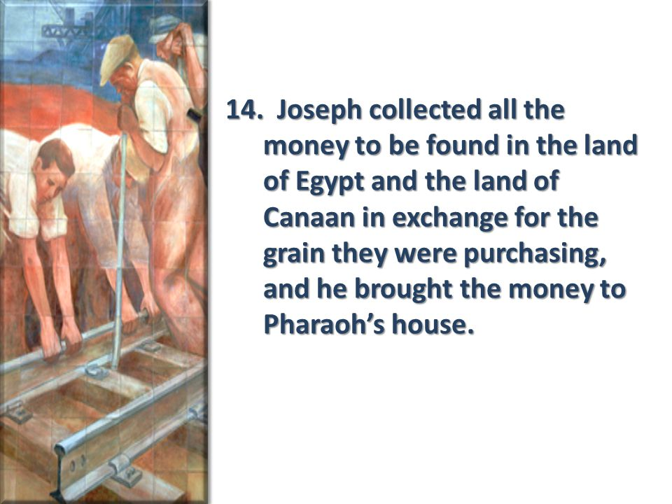 14. Joseph collected all the money to be found in the land of Egypt and the land of Canaan in exchange for the grain they were purchasing, and he brou