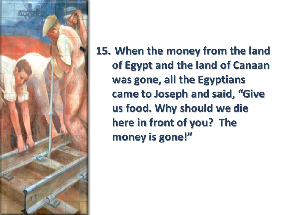 """15. When the money from the land of Egypt and the land of Canaan was gone, all the Egyptians came to Joseph and said, """"Give us food. Why should we die"""