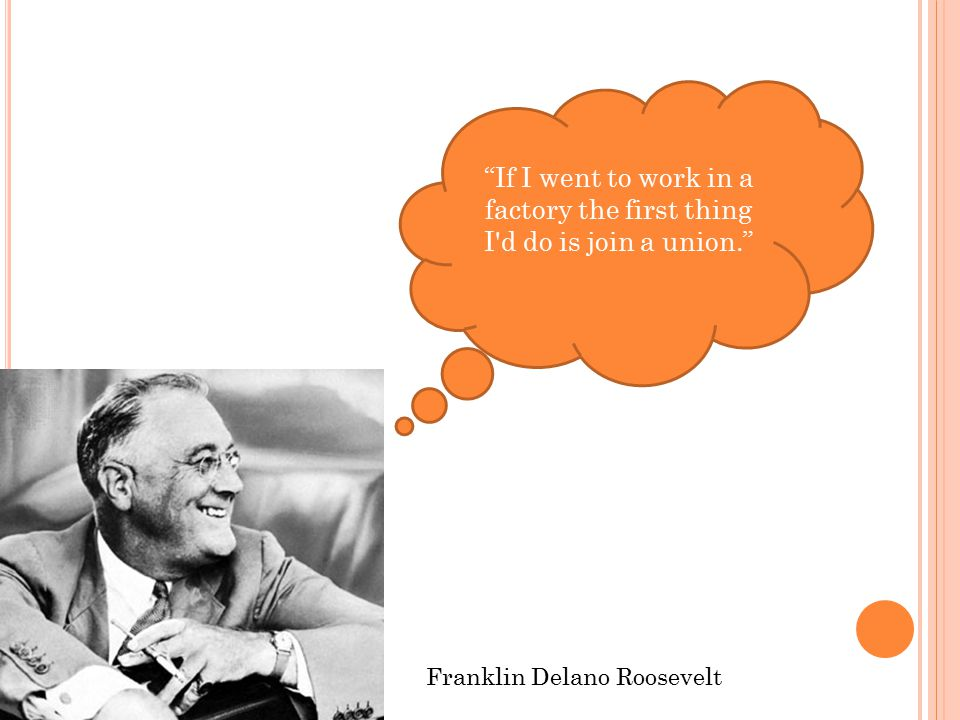 If I went to work in a factory the first thing I d do is join a union. Franklin Delano Roosevelt