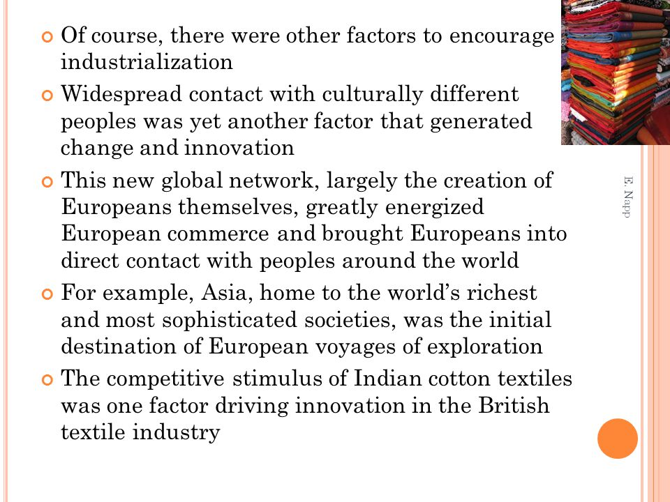 Of course, there were other factors to encourage industrialization Widespread contact with culturally different peoples was yet another factor that generated change and innovation This new global network, largely the creation of Europeans themselves, greatly energized European commerce and brought Europeans into direct contact with peoples around the world For example, Asia, home to the world's richest and most sophisticated societies, was the initial destination of European voyages of exploration The competitive stimulus of Indian cotton textiles was one factor driving innovation in the British textile industry E.