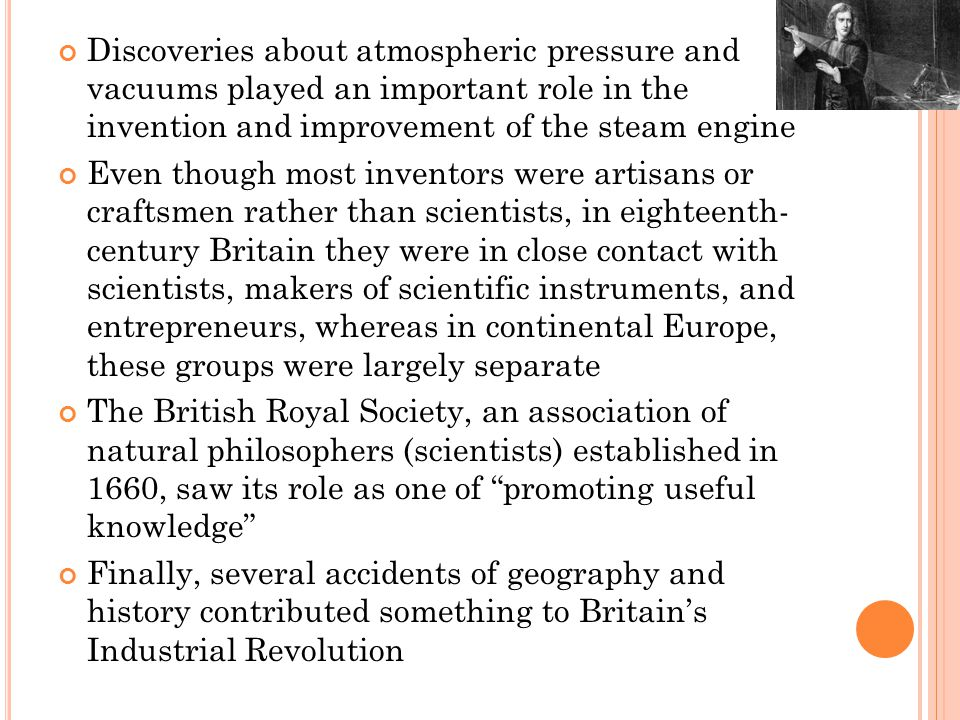 Discoveries about atmospheric pressure and vacuums played an important role in the invention and improvement of the steam engine Even though most inventors were artisans or craftsmen rather than scientists, in eighteenth- century Britain they were in close contact with scientists, makers of scientific instruments, and entrepreneurs, whereas in continental Europe, these groups were largely separate The British Royal Society, an association of natural philosophers (scientists) established in 1660, saw its role as one of promoting useful knowledge Finally, several accidents of geography and history contributed something to Britain's Industrial Revolution
