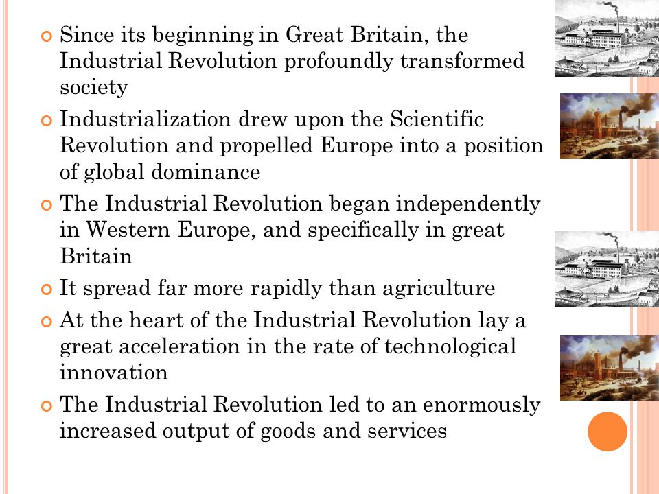 Since its beginning in Great Britain, the Industrial Revolution profoundly transformed society Industrialization drew upon the Scientific Revolution and propelled Europe into a position of global dominance The Industrial Revolution began independently in Western Europe, and specifically in great Britain It spread far more rapidly than agriculture At the heart of the Industrial Revolution lay a great acceleration in the rate of technological innovation The Industrial Revolution led to an enormously increased output of goods and services