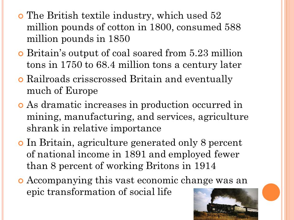 The British textile industry, which used 52 million pounds of cotton in 1800, consumed 588 million pounds in 1850 Britain's output of coal soared from 5.23 million tons in 1750 to 68.4 million tons a century later Railroads crisscrossed Britain and eventually much of Europe As dramatic increases in production occurred in mining, manufacturing, and services, agriculture shrank in relative importance In Britain, agriculture generated only 8 percent of national income in 1891 and employed fewer than 8 percent of working Britons in 1914 Accompanying this vast economic change was an epic transformation of social life