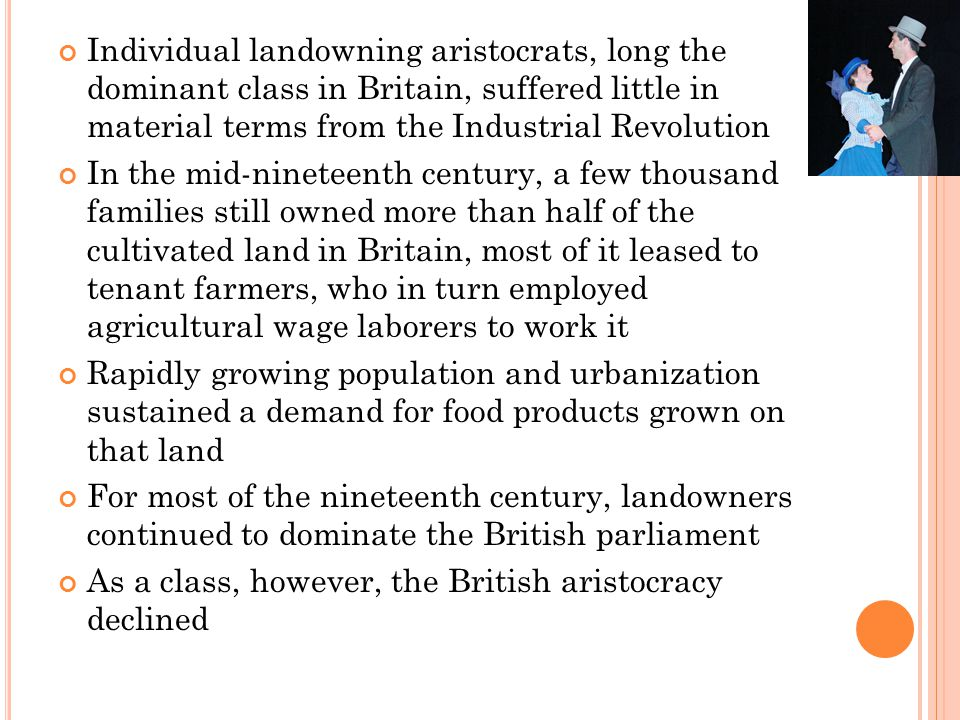Individual landowning aristocrats, long the dominant class in Britain, suffered little in material terms from the Industrial Revolution In the mid-nineteenth century, a few thousand families still owned more than half of the cultivated land in Britain, most of it leased to tenant farmers, who in turn employed agricultural wage laborers to work it Rapidly growing population and urbanization sustained a demand for food products grown on that land For most of the nineteenth century, landowners continued to dominate the British parliament As a class, however, the British aristocracy declined