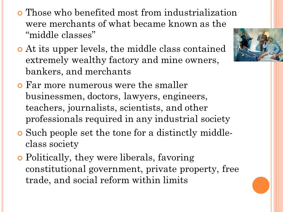 Those who benefited most from industrialization were merchants of what became known as the middle classes At its upper levels, the middle class contained extremely wealthy factory and mine owners, bankers, and merchants Far more numerous were the smaller businessmen, doctors, lawyers, engineers, teachers, journalists, scientists, and other professionals required in any industrial society Such people set the tone for a distinctly middle- class society Politically, they were liberals, favoring constitutional government, private property, free trade, and social reform within limits