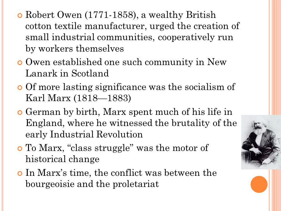 Robert Owen (1771-1858), a wealthy British cotton textile manufacturer, urged the creation of small industrial communities, cooperatively run by workers themselves Owen established one such community in New Lanark in Scotland Of more lasting significance was the socialism of Karl Marx (1818—1883) German by birth, Marx spent much of his life in England, where he witnessed the brutality of the early Industrial Revolution To Marx, class struggle was the motor of historical change In Marx's time, the conflict was between the bourgeoisie and the proletariat
