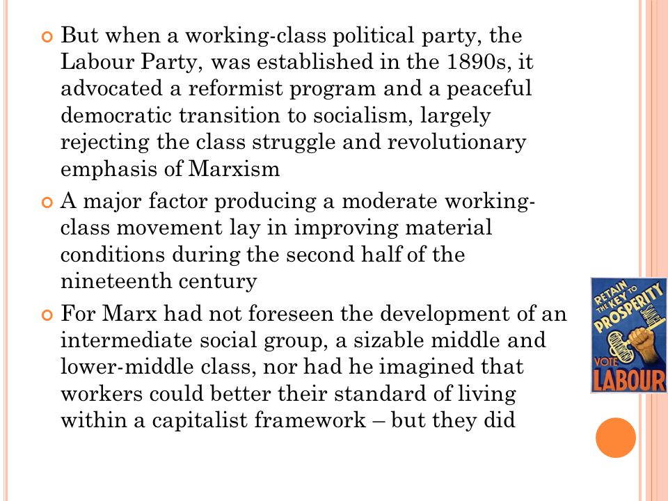 But when a working-class political party, the Labour Party, was established in the 1890s, it advocated a reformist program and a peaceful democratic transition to socialism, largely rejecting the class struggle and revolutionary emphasis of Marxism A major factor producing a moderate working- class movement lay in improving material conditions during the second half of the nineteenth century For Marx had not foreseen the development of an intermediate social group, a sizable middle and lower-middle class, nor had he imagined that workers could better their standard of living within a capitalist framework – but they did
