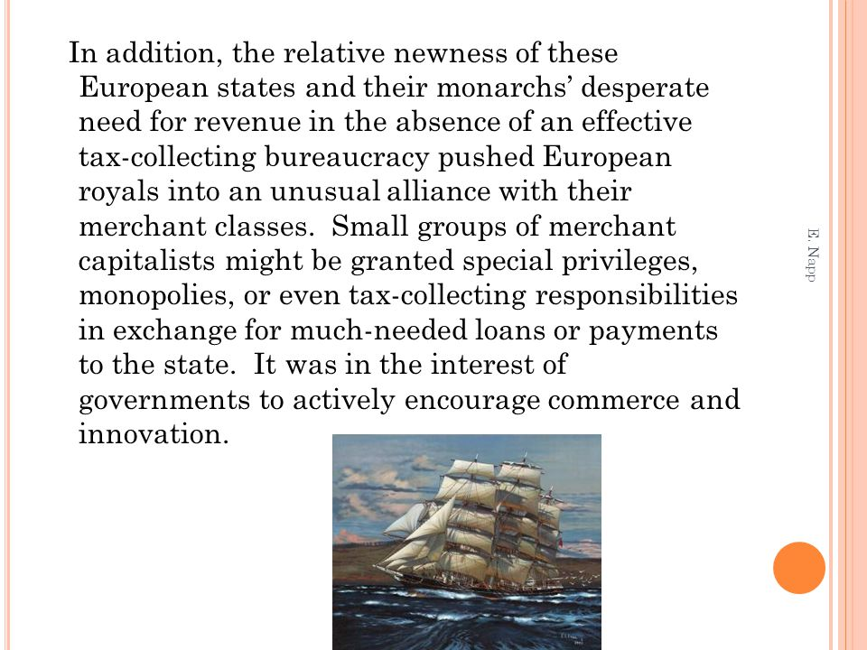 States granted charters and monopolies to private trading companies, and governments founded scientific societies and offered prizes to promote innovation European merchants and other innovators from the fifteenth century onward gained an unusual degree of freedom from state control and in some places a higher social status than their counterparts in more established civilizations In Venice and Holland, merchants actually controlled the state By the eighteenth century, major Western European societies were highly commercialized and governed by states generally supportive of private commerce