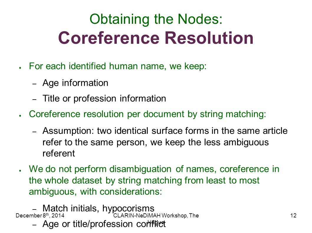 December 8 th, 2014CLARIN-NeDiMAH Workshop, The Hague 12 Obtaining the Nodes: Coreference Resolution ● For each identified human name, we keep: – Age