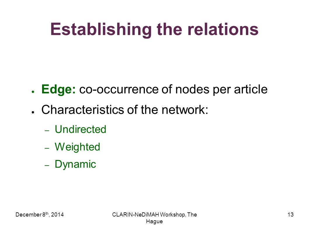 December 8 th, 2014CLARIN-NeDiMAH Workshop, The Hague 13 Establishing the relations ● Edge: co-occurrence of nodes per article ● Characteristics of the network: – Undirected – Weighted – Dynamic