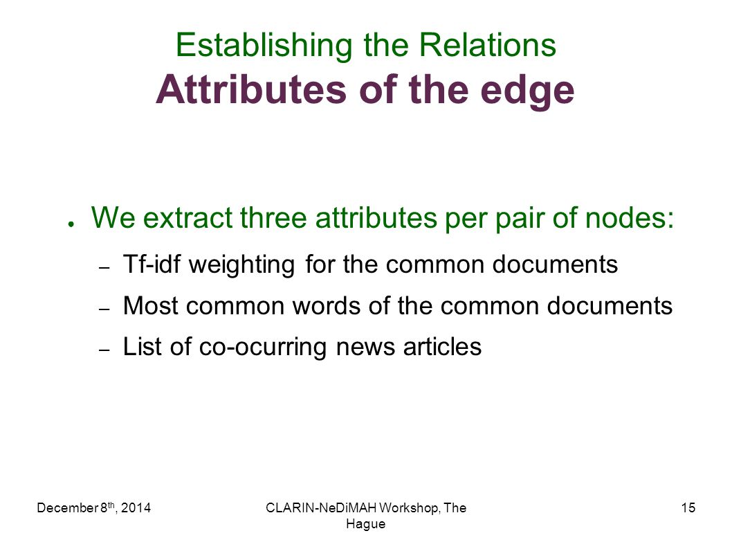 December 8 th, 2014CLARIN-NeDiMAH Workshop, The Hague 15 Establishing the Relations Attributes of the edge ● We extract three attributes per pair of n