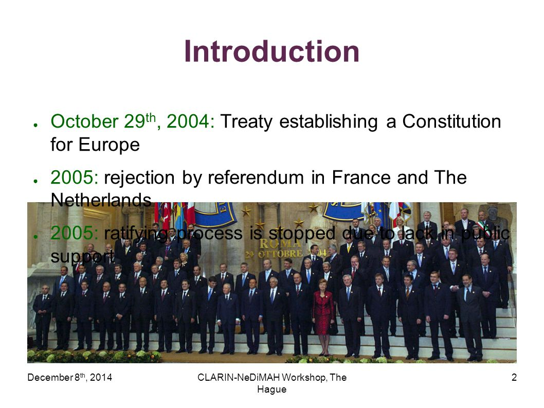 December 8 th, 2014CLARIN-NeDiMAH Workshop, The Hague 2 Introduction ● October 29 th, 2004: Treaty establishing a Constitution for Europe ● 2005: reje