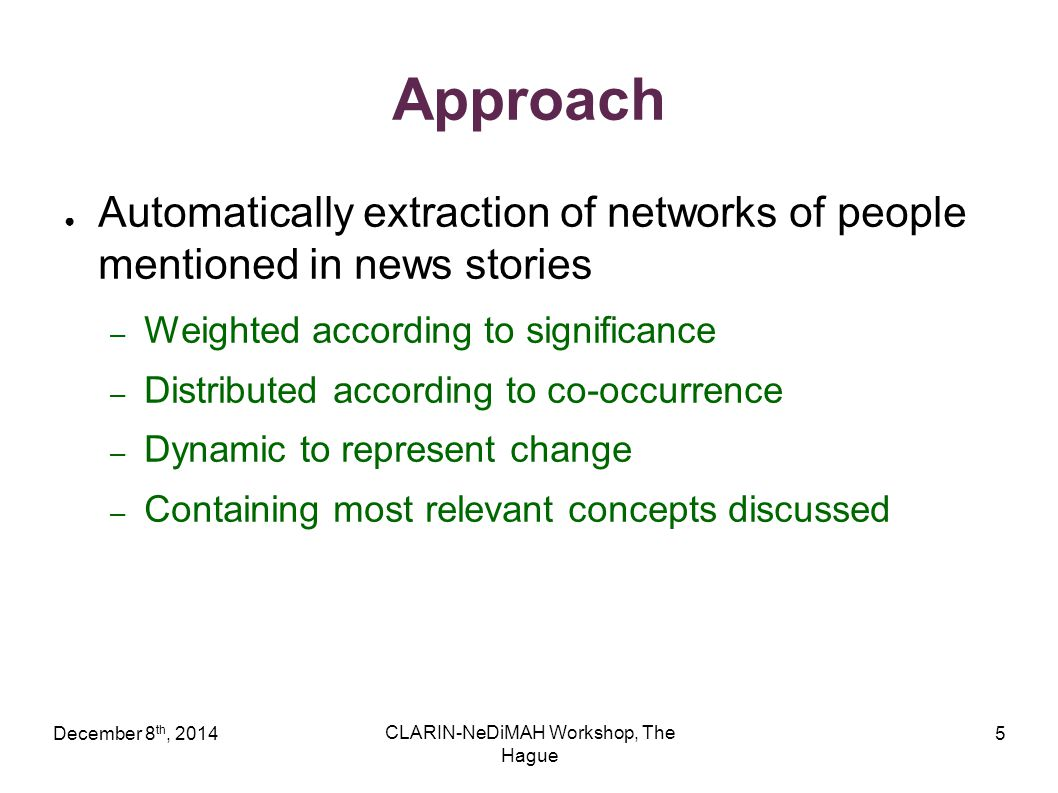 December 8 th, 2014 CLARIN-NeDiMAH Workshop, The Hague 5 Approach ● Automatically extraction of networks of people mentioned in news stories – Weighted according to significance – Distributed according to co-occurrence – Dynamic to represent change – Containing most relevant concepts discussed