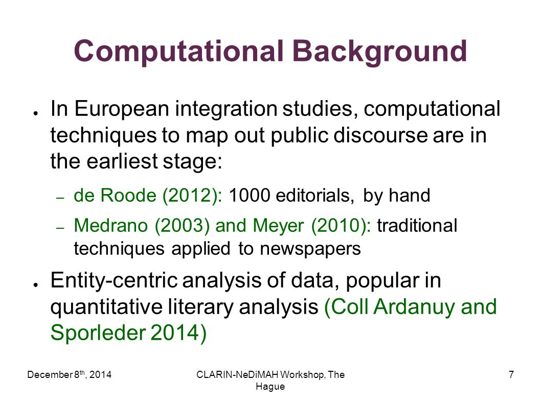 December 8 th, 2014CLARIN-NeDiMAH Workshop, The Hague 7 Computational Background ● In European integration studies, computational techniques to map out public discourse are in the earliest stage: – de Roode (2012): 1000 editorials, by hand – Medrano (2003) and Meyer (2010): traditional techniques applied to newspapers ● Entity-centric analysis of data, popular in quantitative literary analysis (Coll Ardanuy and Sporleder 2014)