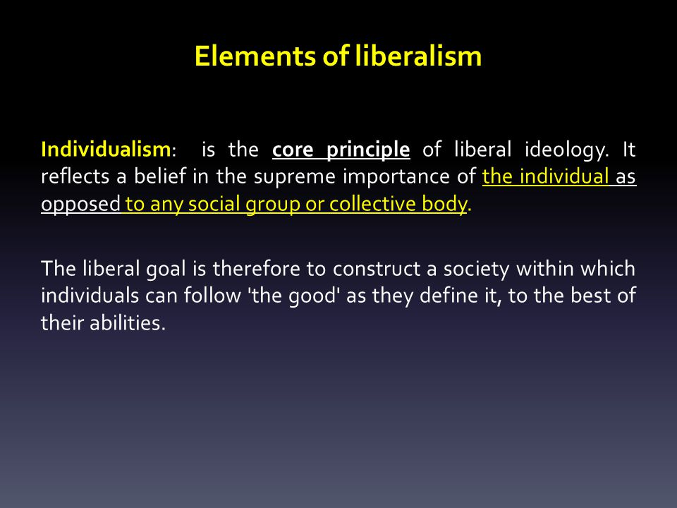 Elements of liberalism Individualism: is the core principle of liberal ideology.