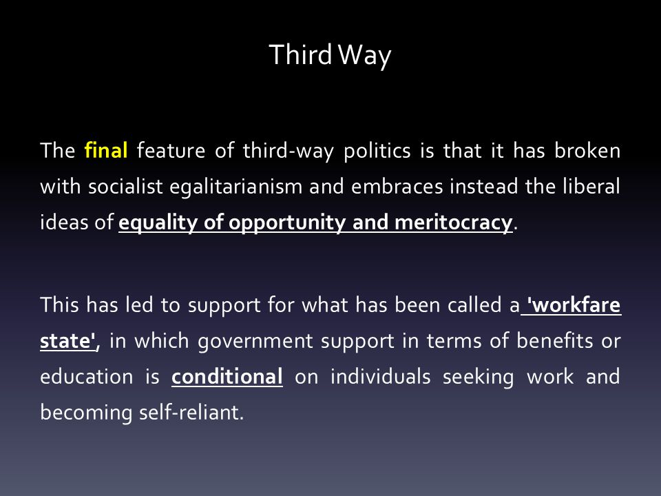 Third Way The final feature of third-way politics is that it has broken with socialist egalitarianism and embraces instead the liberal ideas of equality of opportunity and meritocracy.