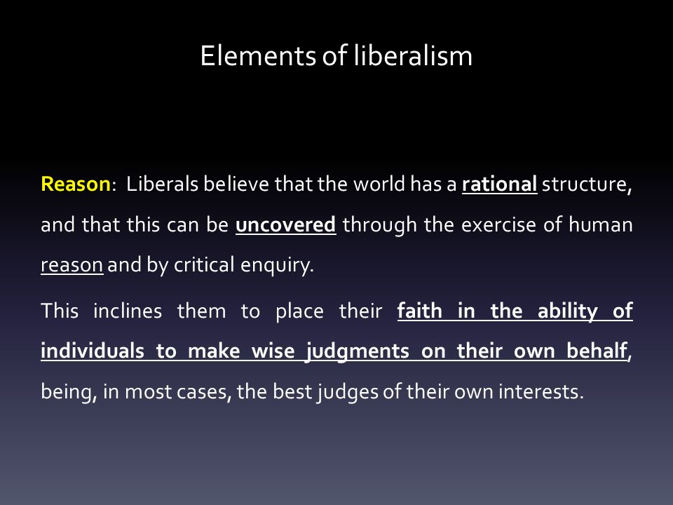 Elements of liberalism Reason: Liberals believe that the world has a rational structure, and that this can be uncovered through the exercise of human reason and by critical enquiry.