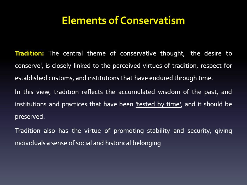 Elements of Conservatism Tradition: The central theme of conservative thought, the desire to conserve , is closely linked to the perceived virtues of tradition, respect for established customs, and institutions that have endured through time.