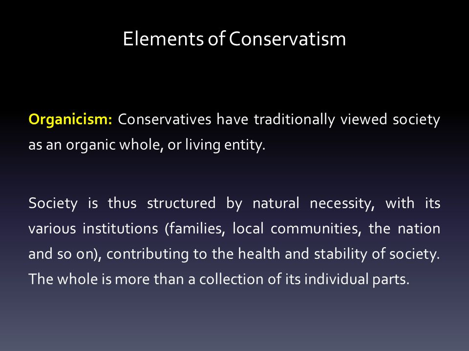 Elements of Conservatism Organicism: Conservatives have traditionally viewed society as an organic whole, or living entity.