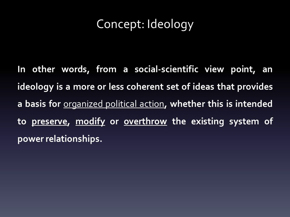 Concept: Ideology In other words, from a social-scientific view point, an ideology is a more or less coherent set of ideas that provides a basis for organized political action, whether this is intended to preserve, modify or overthrow the existing system of power relationships.